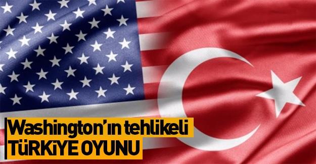 Washington'ın tehlikeli Türkiye oyunu