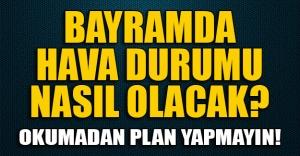 Bayram tatilinde Türkiye'de hava nasıl olacak? Bayram tatilinde her gün yağmur mu var?