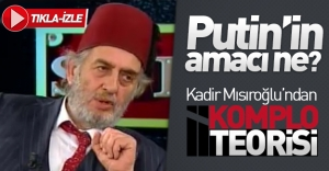Putin'in amacı ne? Kadir Mısıroğlu'ndan komplo teorisi!