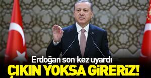 Erdoğan'dan son kez uyardı: Çıkın yoksa...!