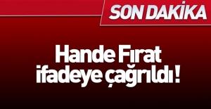 Hande Fırat ifadeye çağrıldı!