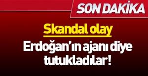Akılalmaz olay! Erdoğan'ın ajanı diye tutukladılar