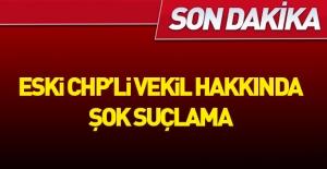 Eski CHP'li vekile şok suçlama
