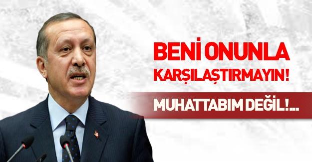 Erdoğan: Beni onunla aynı kefeye koymayın!