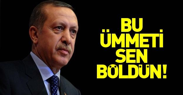 Erdoğan: Bu ümmeti parçaladın!