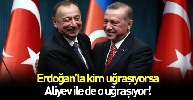 Erdoğan'la kim uğraşıyorsa Aliyev'le de o uğraşıyor...