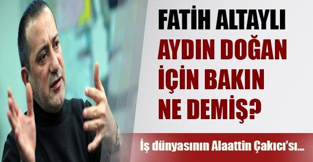 Fatih Altaylı eski patronu Aydın Doğan için bakın neler demiş?