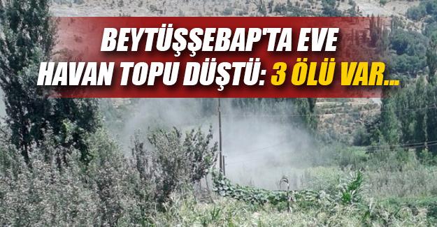 Şırnak'ın Beytüşşebap ilçesinde eve havan topu isabet etti! 3 ölü, 3 yaralı...