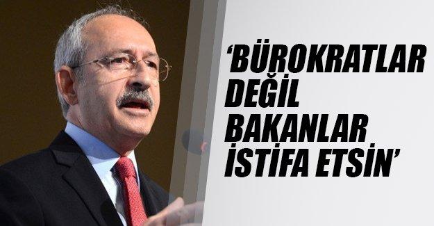 Kılıçdaroğlu: Bürokratlar değil, bakanlar istifa etsin