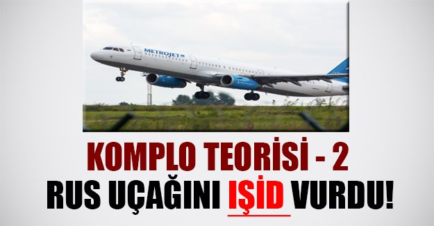 Mısır'da Rus yolcu uçağını IŞİD mi vurdu? Flaş komplo teorisi..