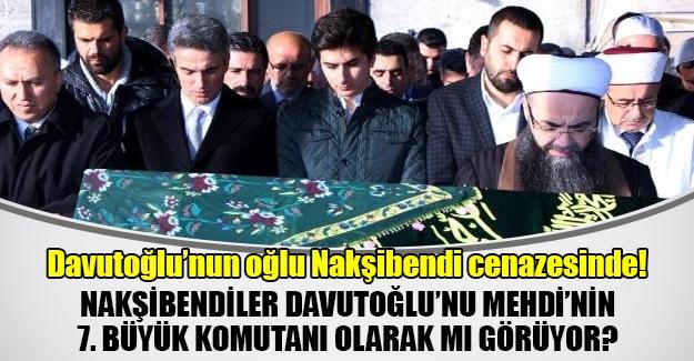 Başbakan Davutoğlu'nun oğlu Nakşibendi cenazesindeydi! Nakşibendiler Davutoğlu'nu Mehdi'nin yardımcısı olarak mı görüyor?