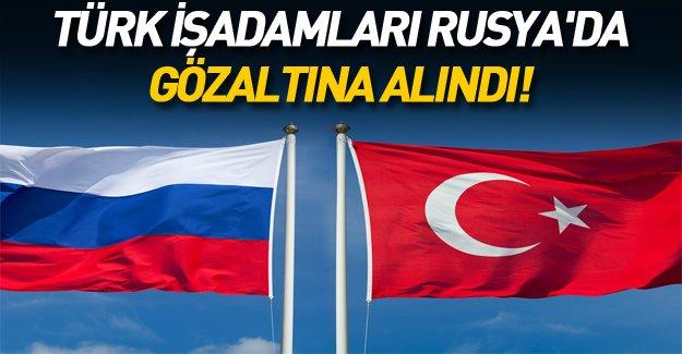 Rusya'da 40 Türk iş adamı gözaltına alındı!