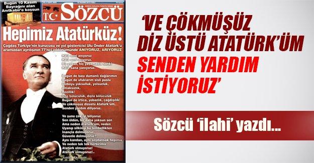 """Sözcü 'ilahi' yazdı: """"Çökmüşüz dizüstü, senden yardım istiyoruz Atatürk'üm"""""""