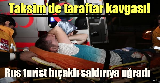 Taksim'de futbol kavgası! Bir Rus taraftar bıçaklı saldırıya uğradı (Flaş gelişme)