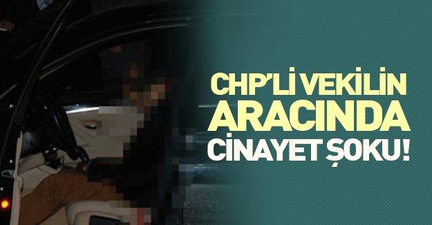 CHP'li vekilin aracında cinayet şoku!