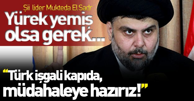 Şii lider Mukteda El Sadr'dan şok sözler: ''Türk işgali kapıda, müdahaleye hazırız!''