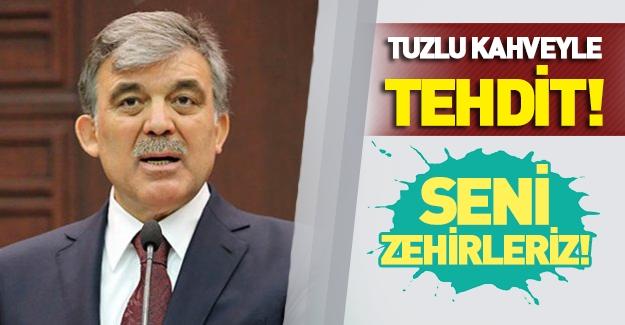 Abdullah Gül'e tuzlu kahveyle tehdit!