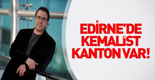 """Mustafa Armağan: """"Edirne'de Kemalist kanton var!"""""""