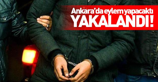 Ankara'da eylem yapacaktı! Yakalandı