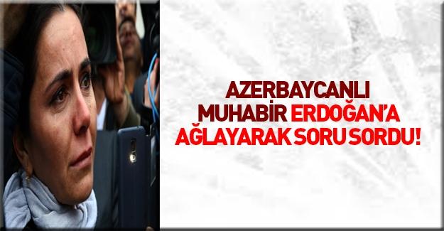 Azerbaycanlı gazeteci neden ağladığını açıkladı