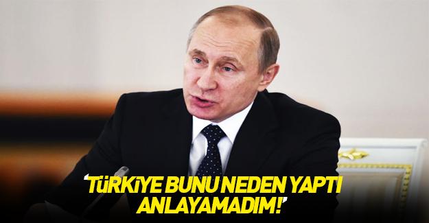 Putin: Türkiye bunu neden yaptı, hala anlayamadım