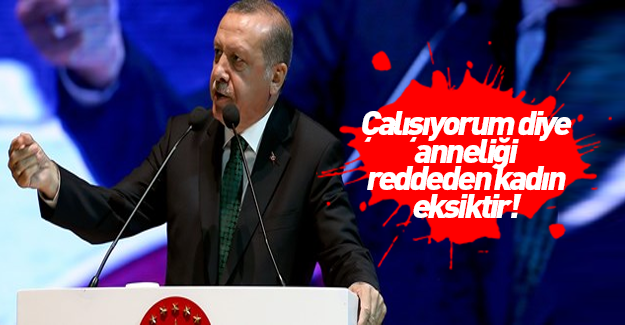 Erdoğan: Anneliği reddeden kadın eksiktir