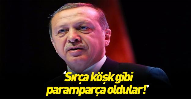 Erdoğan: Sırça köşk gibi paramparça oldular