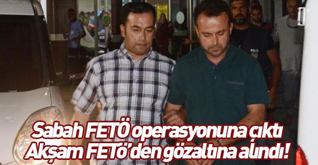 Sabah operasyona katıldı, akşam FETÖ'den gözaltına alındı