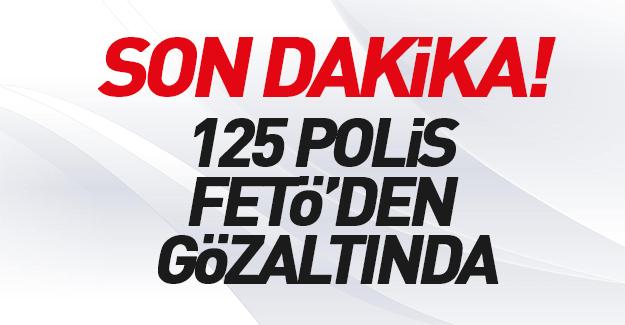 125 polis FETÖ'den gözaltına alındı