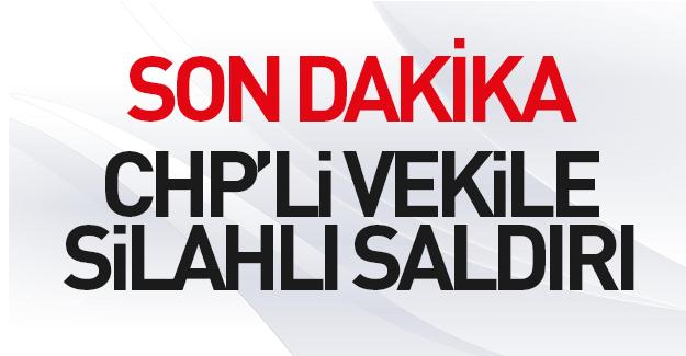 CHP'li vekile silahlı saldırı