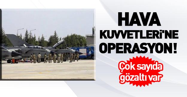 Hava Kuvvetleri'ne büyük operasyon!
