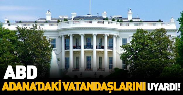 ABD Adana Konsolosluğu'ndan, vatandaşlarına uyarı!