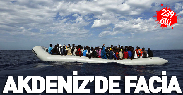 Akdeniz'de facia! 239 ölü