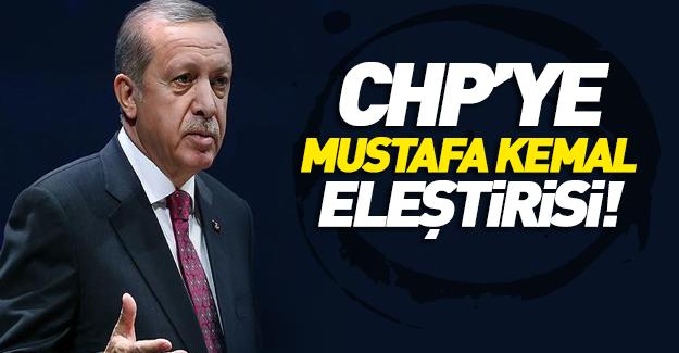 Erdoğan'dan CHP'ye 'Mustafa Kemal' eleştirisi!