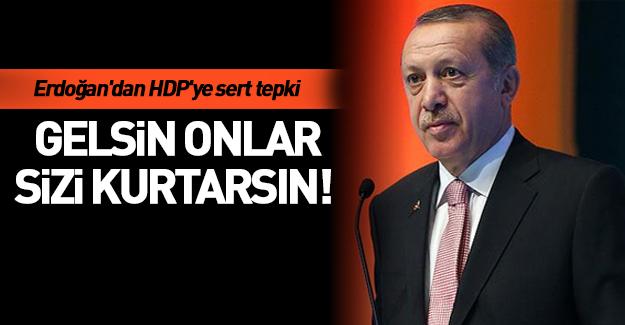 Erdoğan'dan HDP'ye: Gelsin onlar kurtarsın sizi!