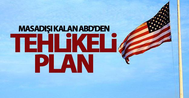 ABD'nin tehlikeli planı!