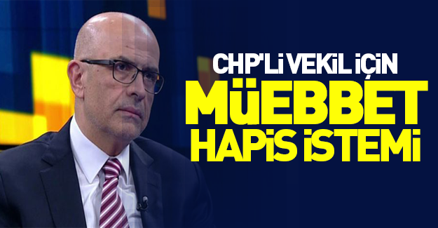 CHP'li vekil için müebbet hapis istemi!