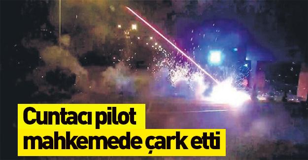 Cuntacı pilot mahkemede çark etti