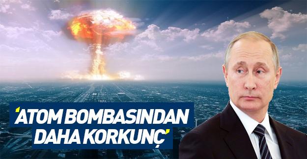 Putin: Atom bombasından daha korkunç!