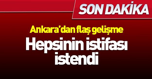 Ankara'da flaş gelişme! Hepsinin istifası istendi