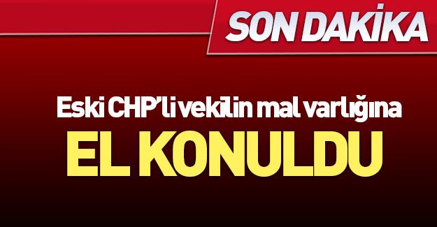 Eski CHP'li vekilin mal varlığına el konuldu