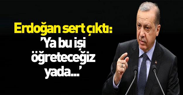 Erdoğan sert çıktı: Ya bu işi öğreteceğiz ya da...
