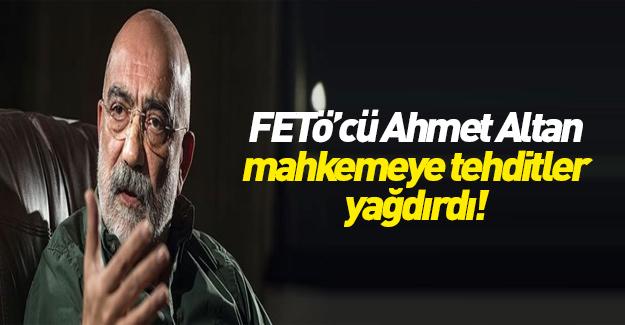 Ahmet Altan mahkemeyi tehdit etti