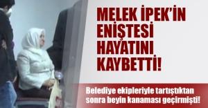 Akın İpek'in eniştesi beyin kanamasından öldü! Hasırcıoğlu belediye ekipleriyle tartışmıştı