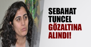 Sebahat Tuncel gözaltına alındı!