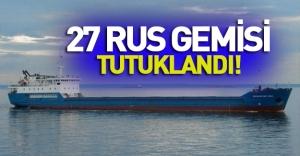 Türkiye 27 Rus gemisini tutukladı!